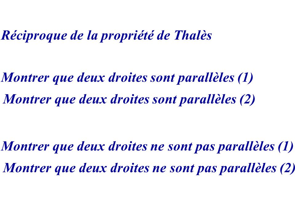 Réciproque de la propriété de Thalès Montrer que deux droites sont parallèles (1) Montrer que deux droites ne sont pas parallèles (1) Montrer que deux droites sont parallèles (2) Montrer que deux droites ne sont pas parallèles (2)