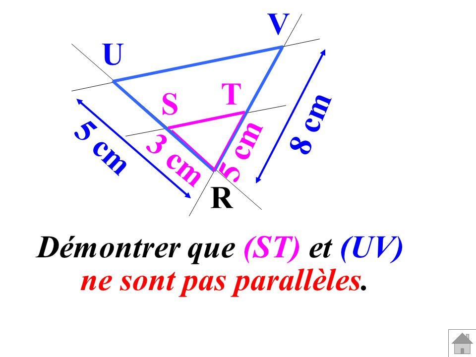 R V U T S 3 cm 5 cm 8 cm Démontrer que (ST) et (UV) ne sont pas parallèles.