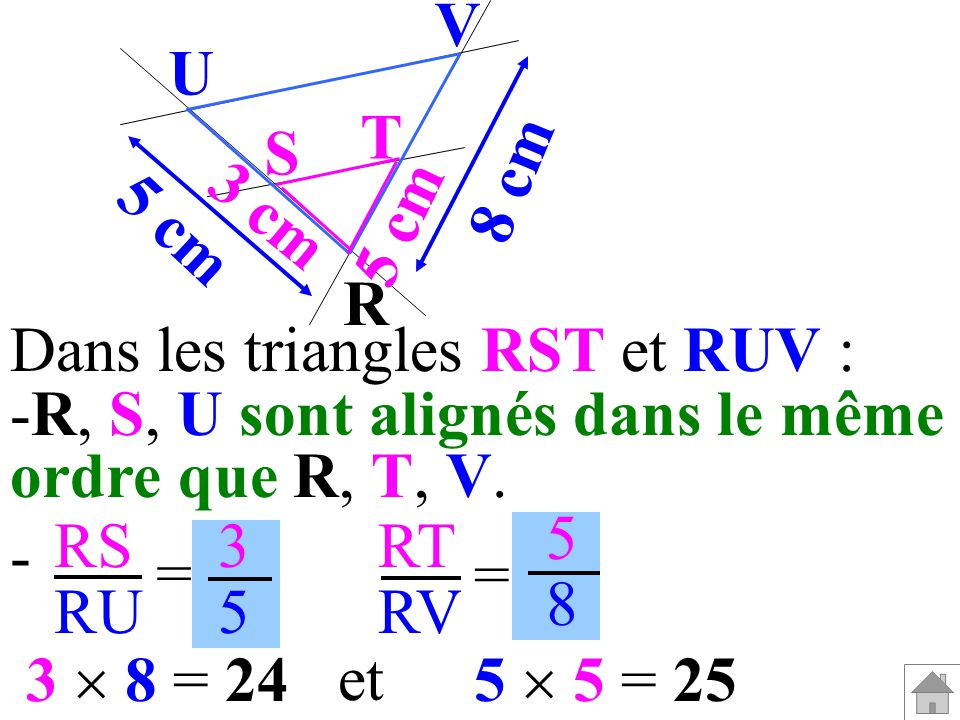 Dans les triangles RST et RUV : -R, S, U sont alignés dans le même ordre que R, T, V. RS RU RT RV = = 3535 5858 - 5 5 = 253 8 = 24 et R V U T S 3 cm 5