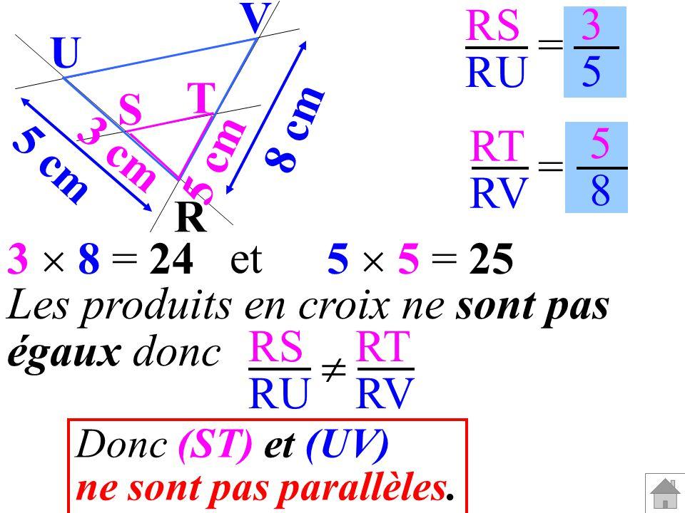 RS RU RT RV = = 3535 5858 Les produits en croix ne sont pas égaux donc RS RU RT RV Donc (ST) et (UV) ne sont pas parallèles. R V U T S 3 cm 5 cm 8 cm