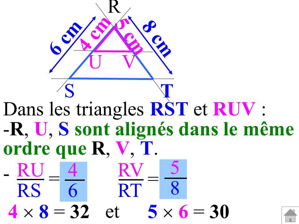 Dans les triangles RST et RUV : -R, U, S sont alignés dans le même ordre que R, V, T. RU RS RV RT = = 4646 5858 - 5 6 = 304 8 = 32 et T 5 cm 4 cm 8 cm
