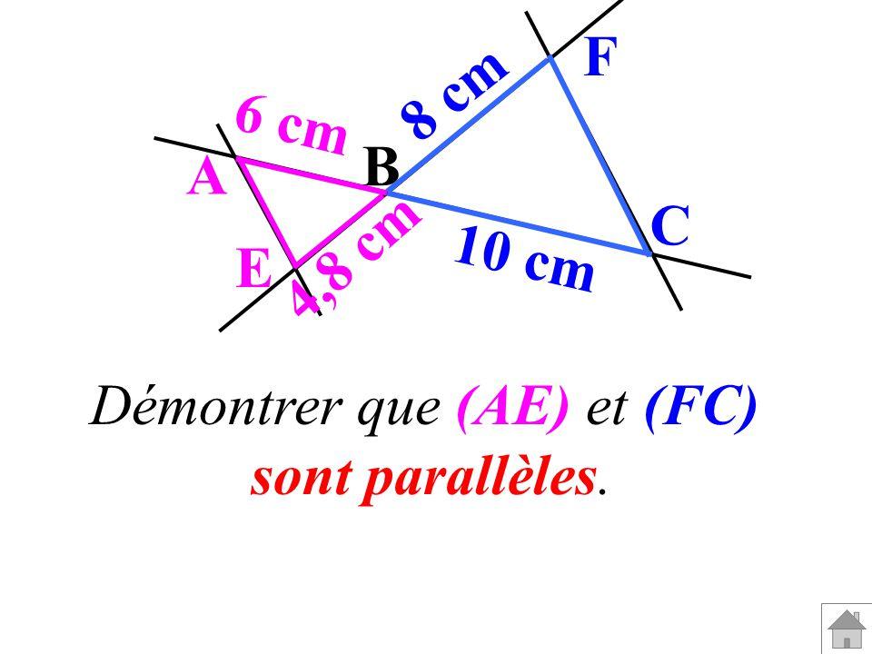 B F C A E 8 cm 10 cm 4,8 cm 6 cm Démontrer que (AE) et (FC) sont parallèles.
