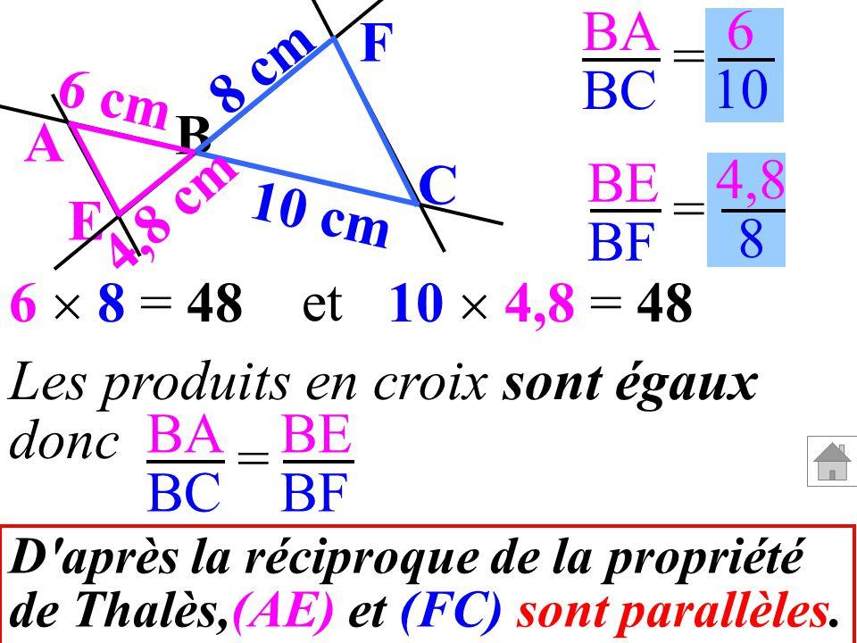 B F C A E 8 cm 10 cm 4,8 cm 6 cm BA BC BE BF = = 6 10 4,8 8 10 4,8 = 486 8 = 48 et Les produits en croix sont égaux donc BA BC BE BF = D'après la réci