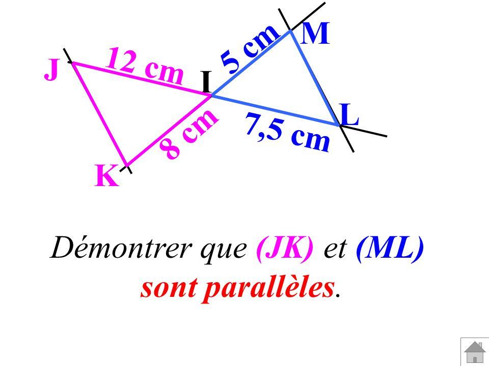 I M L J K 5 cm 7,5 cm 8 cm 12 cm Démontrer que (JK) et (ML) sont parallèles.