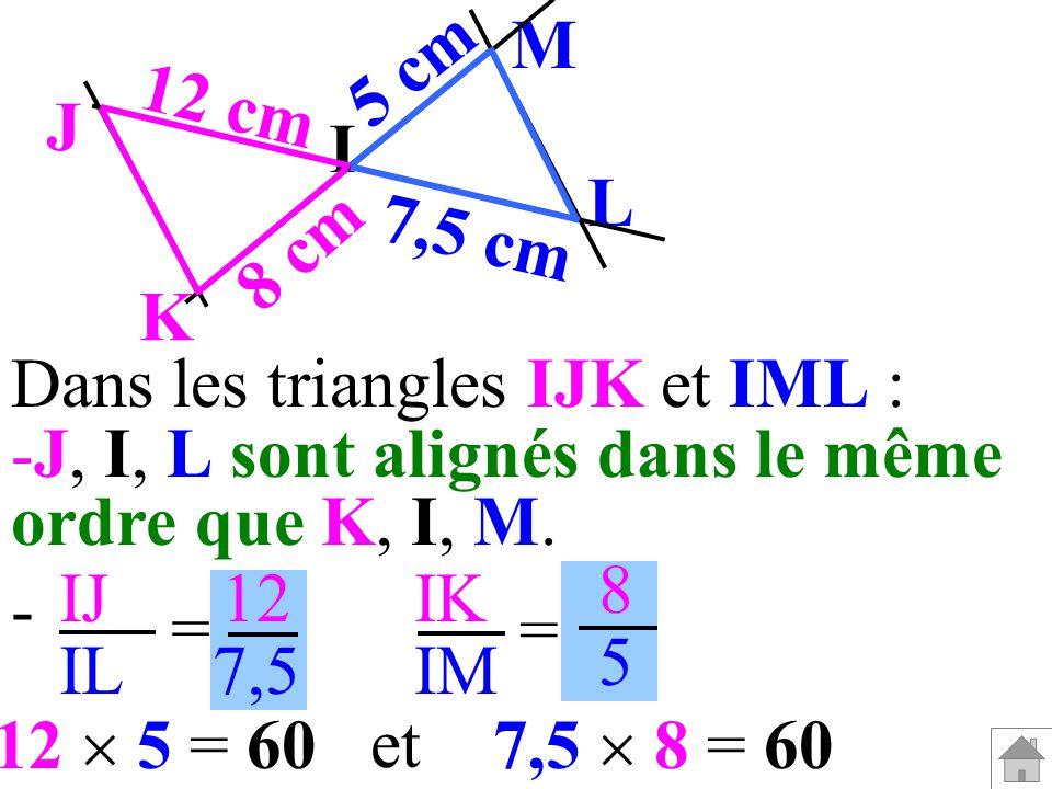 Dans les triangles IJK et IML : -J, I, L sont alignés dans le même ordre que K, I, M. IJ IL IK IM = = 12 7,5 8585 - 7,5 8 = 6012 5 = 60 et I M L J K 5