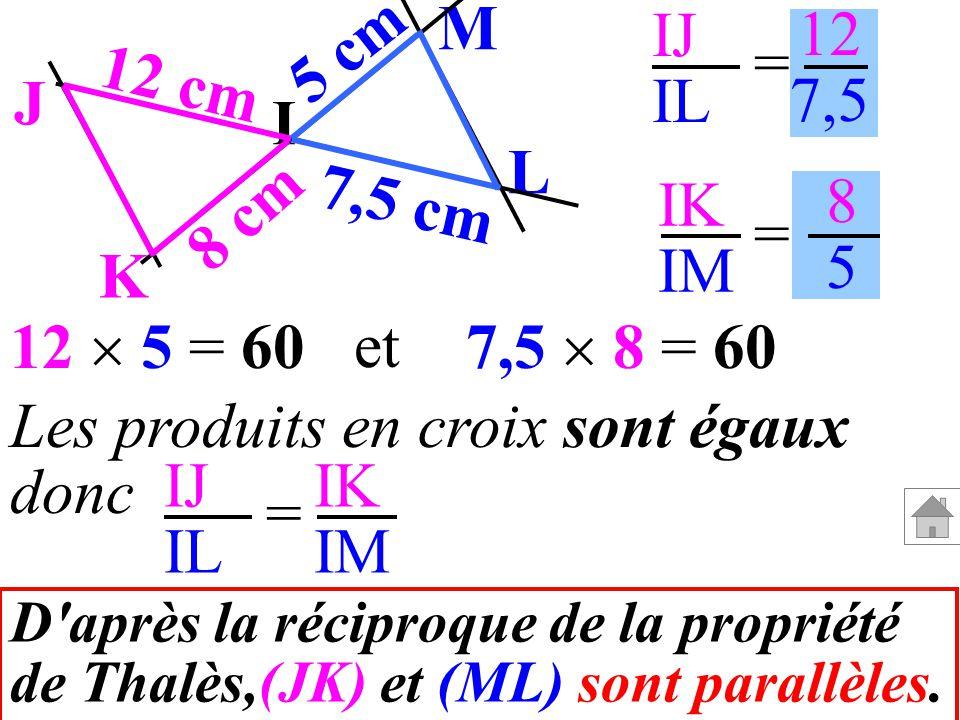 IJ IL IK IM = = 12 7,5 8585 Les produits en croix sont égaux donc IJ IL IK IM = D'après la réciproque de la propriété de Thalès,(JK) et (ML) sont para
