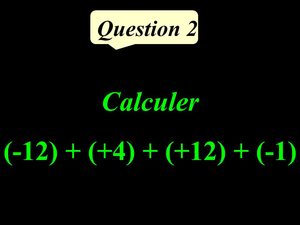 Question 2 Calculer (-12) + (+4) + (+12) + (-1)