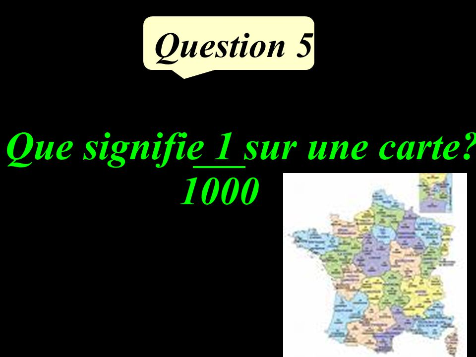 Question 5 Que signifie 1 sur une carte? 1000