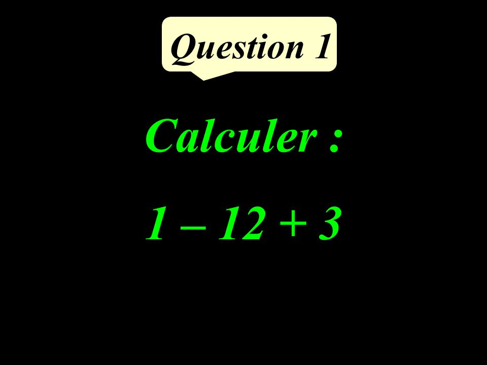 Calculer : 1 – 12 + 3 Question 1