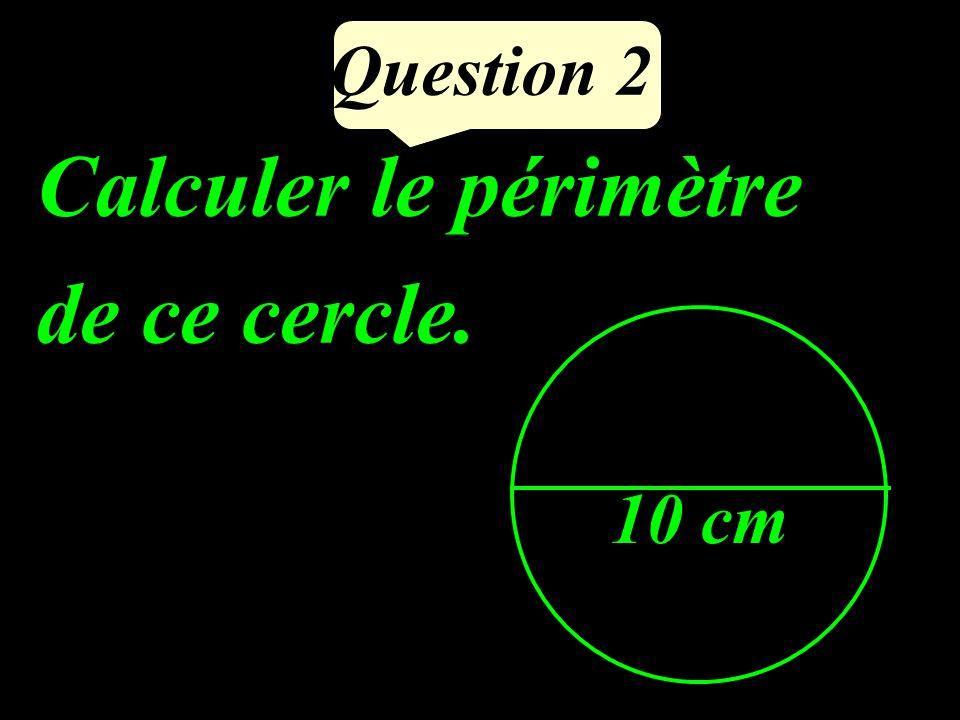 Question 2 Calculer le périmètre de ce cercle. 10 cm