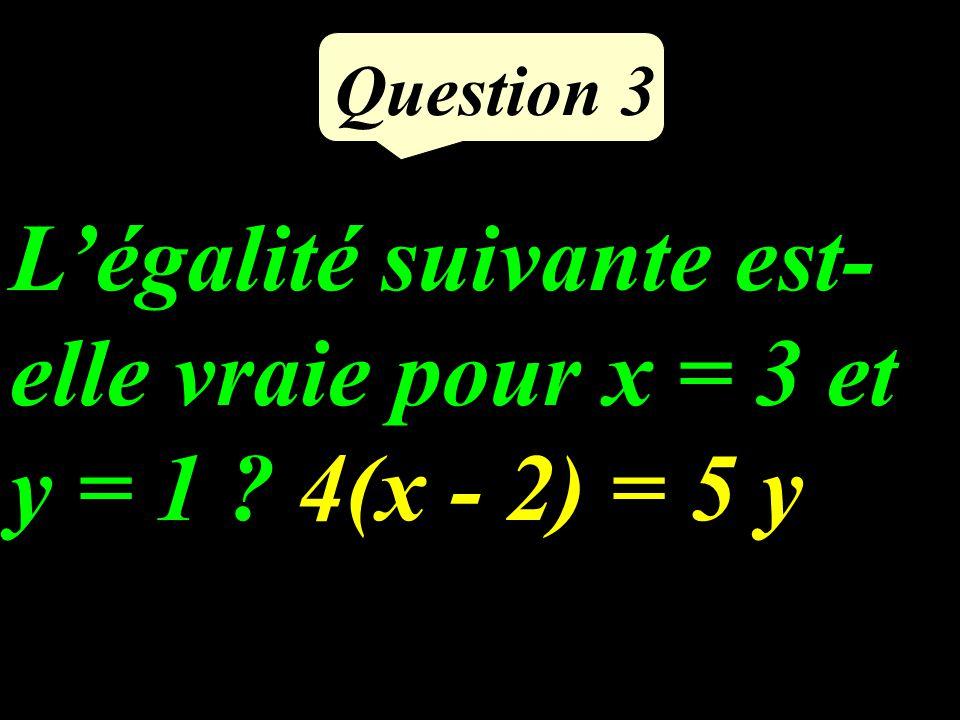 Légalité suivante est- elle vraie pour x = 3 et y = 1 ?4(x - 2) = 5 y Question 3