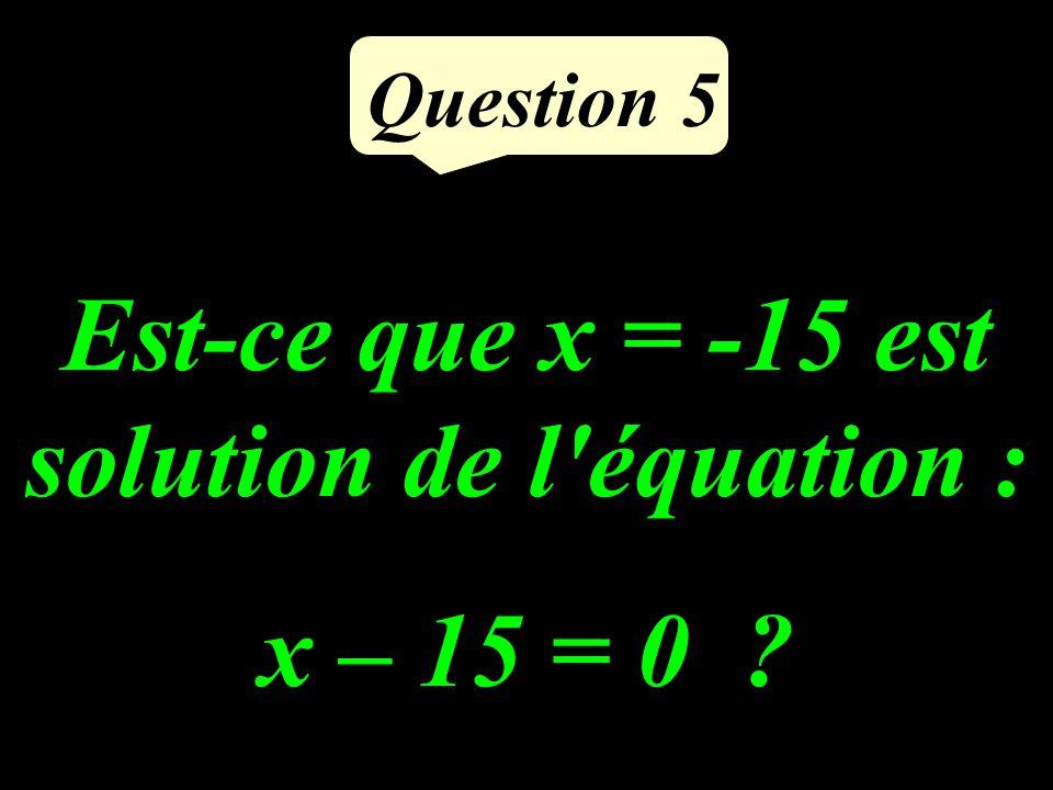 Est-ce que x = -15 est solution de l équation : x – 15 = 0 ? Question 5