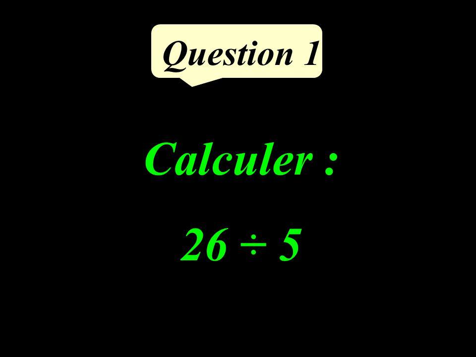 Question 1 Calculer : 26 ÷ 5