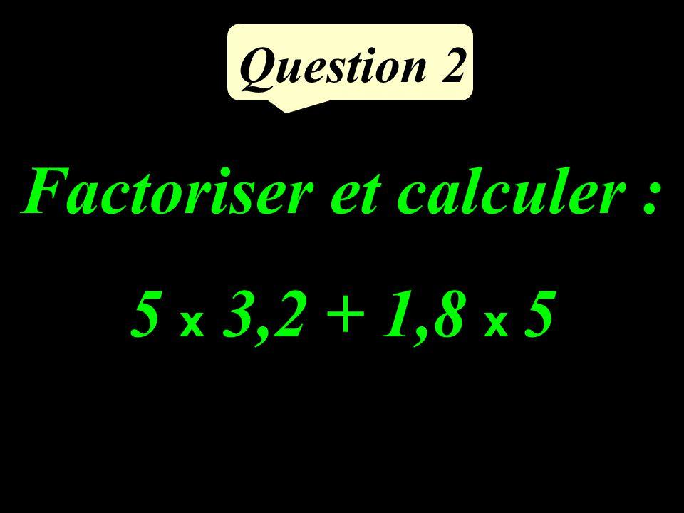 Factoriser et calculer : 5 x 3,2 + 1,8 x 5 Question 2