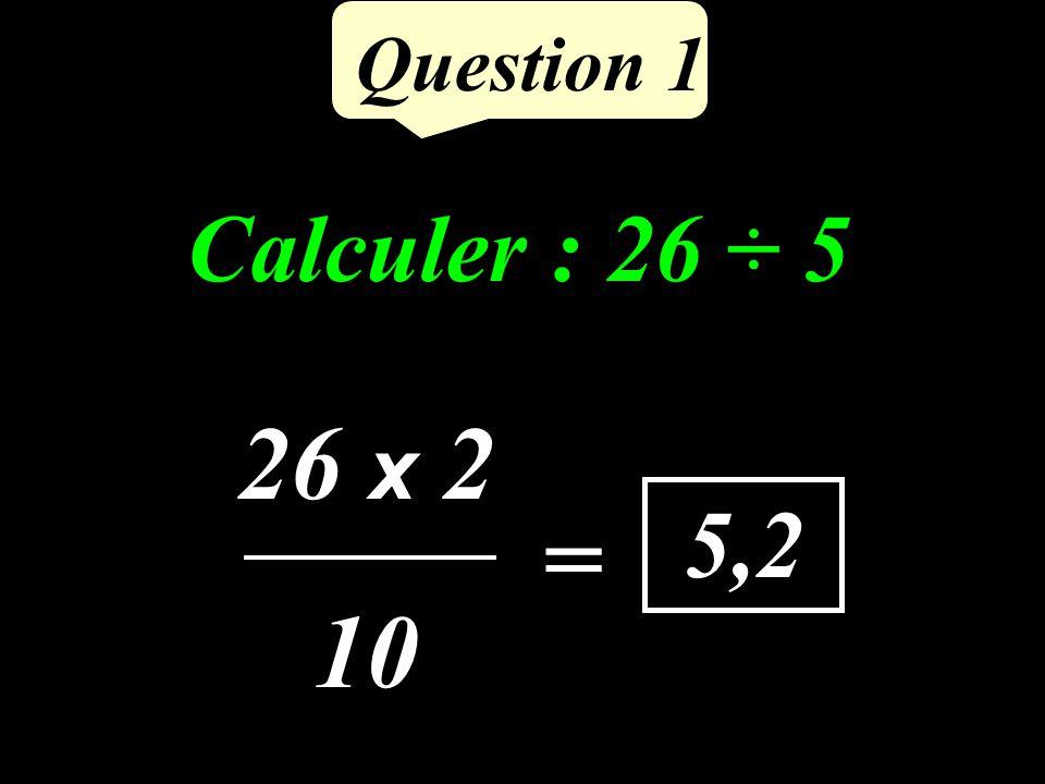 Question 1 Calculer : 26 ÷ 5 5,2 26 x 2 10 =