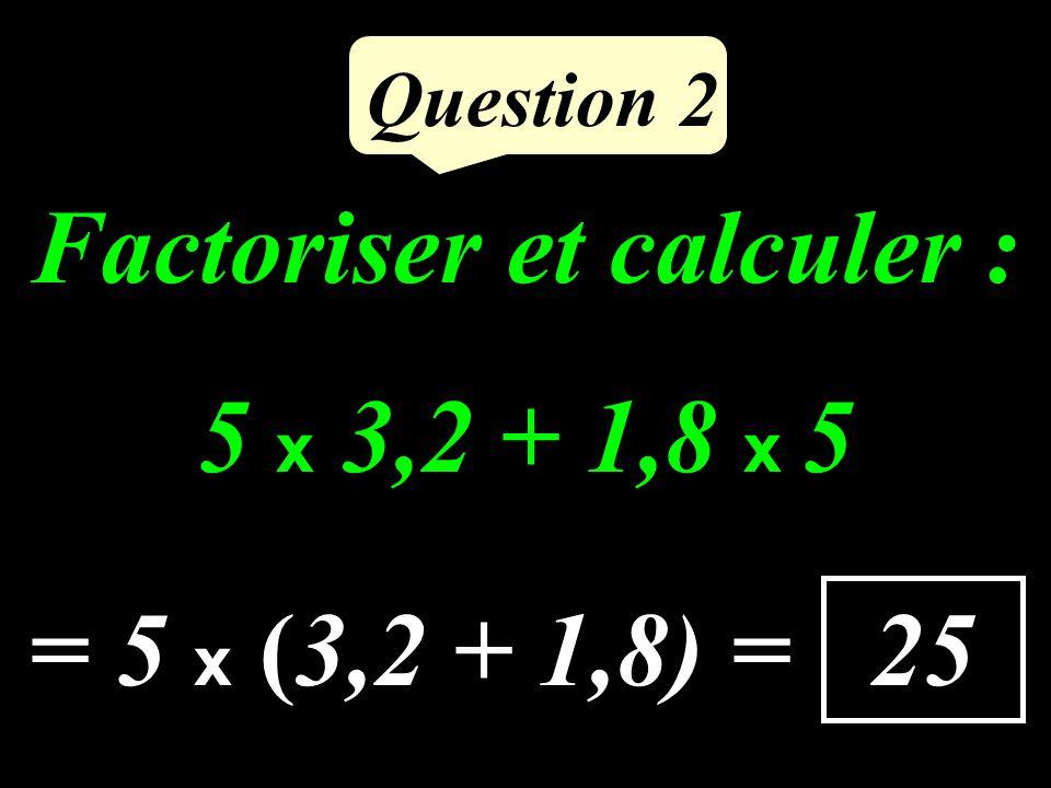 Factoriser et calculer : 5 x 3,2 + 1,8 x 5 Question 2 25 = 5 x (3,2 + 1,8) =