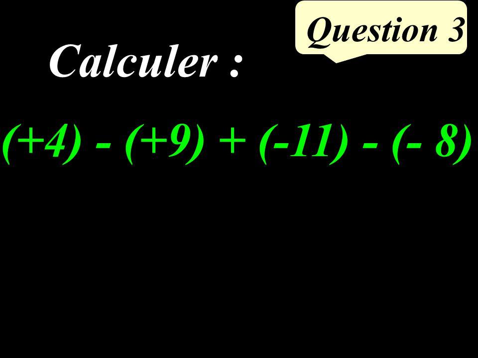 Question 3 Calculer : (+4) - (+9) + (-11) - (- 8)