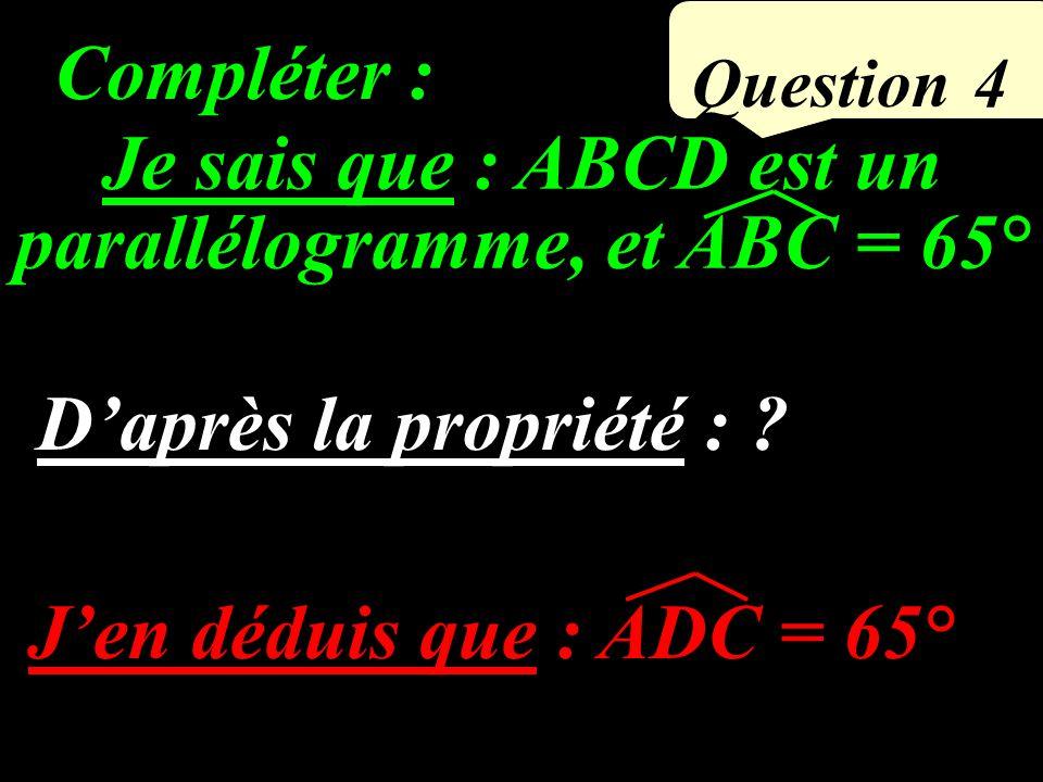 Question 4 Jen déduis que : ADC = 65° Compléter : Je sais que : ABCD est un parallélogramme, et ABC = 65° Daprès la propriété : ?