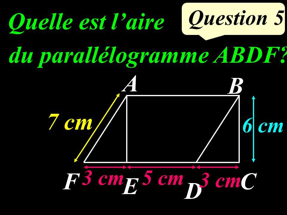 Question 5 Quelle est laire du parallélogramme ABDF? A F E D C B 7 cm 5 cm3 cm 6 cm