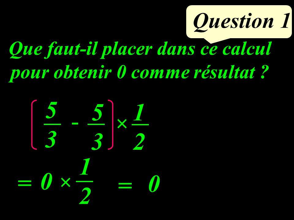 Question 1 5353 × - 5353 1212 = = Que faut-il placer dans ce calcul pour obtenir 0 comme résultat .