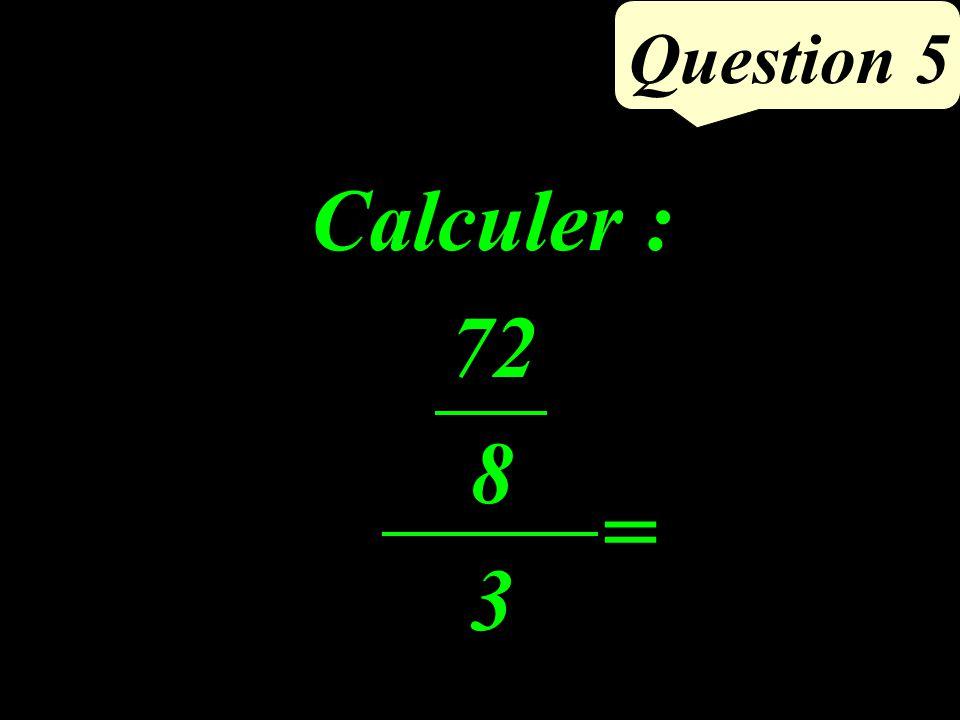 Question 5 Calculer : 72 8 3 =