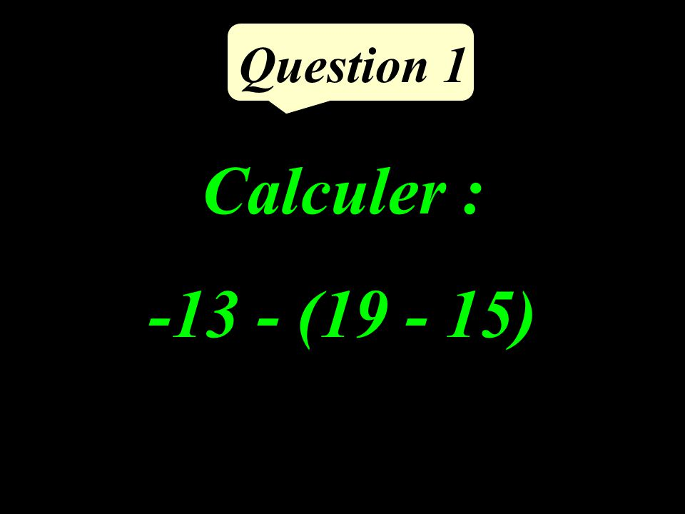Calculer : -13 - (19 - 15) Question 1