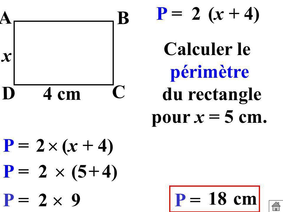 Calculer le périmètre du rectangle pour x = 5 cm. P =2(x + 4) P =2 (5+4) P =29 18 cm 4 cm x B A C P = (x + 4) D 2