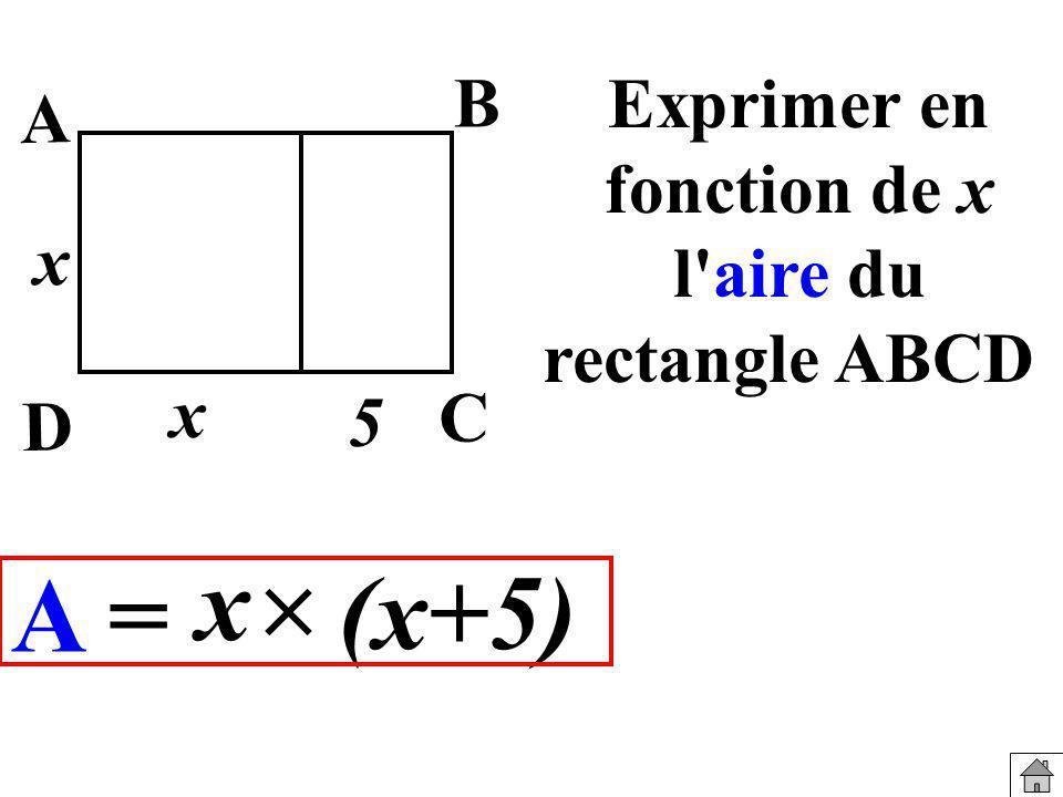 Exprimer en fonction de x l'aire du rectangle ABCD A = (x+5) x x x B A C D 5