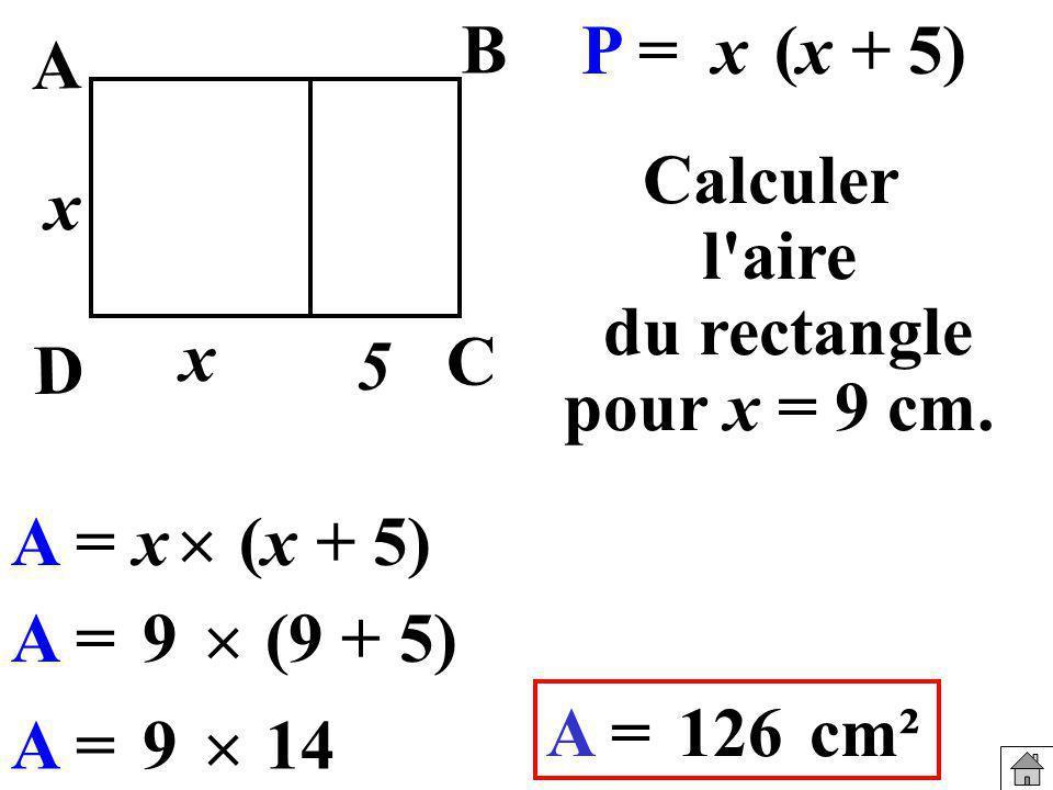 Calculer l'aire du rectangle pour x = 9 cm. P =x(x + 5) A =9 (9 + 5) A =126cm² A = (x + 5)x x x B A C D 5 A =9 14