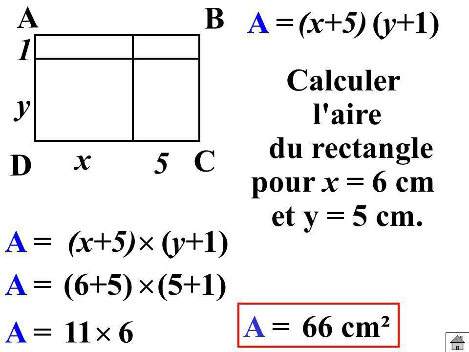 Calculer l'aire du rectangle pour x = 6 cm et y = 5 cm. A =(x+5)(y+1) A =(6+5) (5+1) A =66cm² A = (y+1)(x+5) A =11 6 x y B A C D 5 1