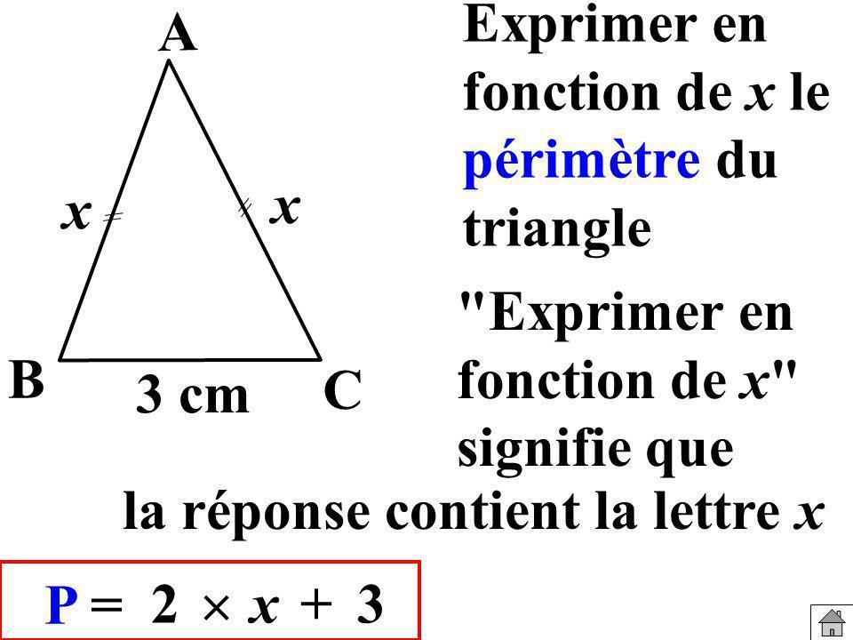 Exprimer en fonction de x le périmètre du triangle 3 cm x B A C P = 2 x+3 x Exprimer en fonction de x signifie que la réponse contient la lettre x