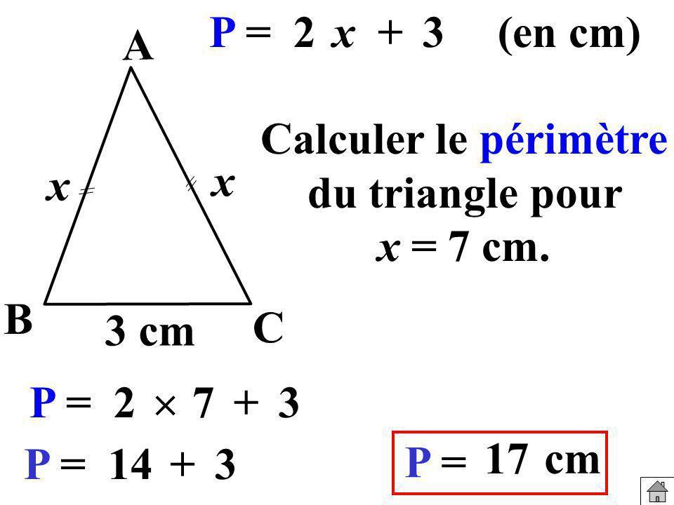 Calculer le périmètre du triangle pour x = 7 cm. P =2x+3(en cm) 3 cm x B A C x P =2 7+3 P =14+3 P = 17 cm