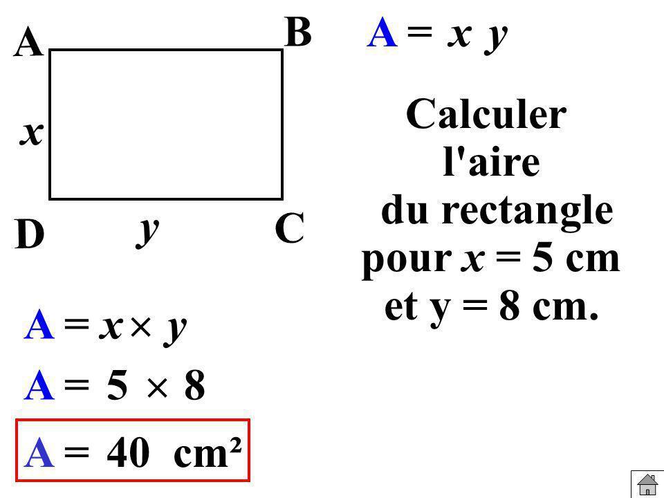 Calculer l'aire du rectangle pour x = 5 cm et y = 8 cm. A =xy 5 8 A =40cm² A = yx y x B A C D