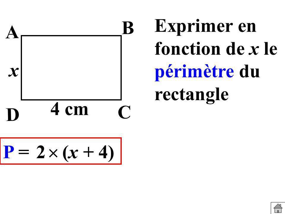 Exprimer en fonction de x le périmètre du rectangle 4 cm x B A C P = (x + 4) D 2