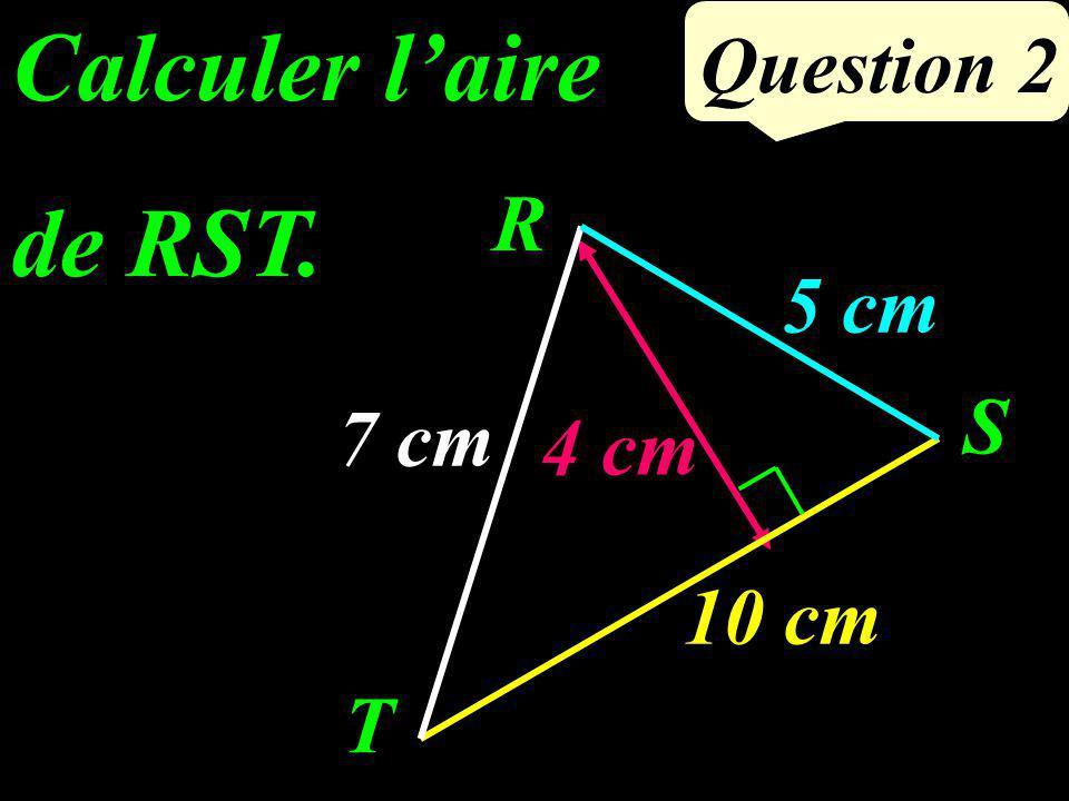 Question 2 Calculer laire de RST. 7 cm 4 cm R T S 5 cm 10 cm
