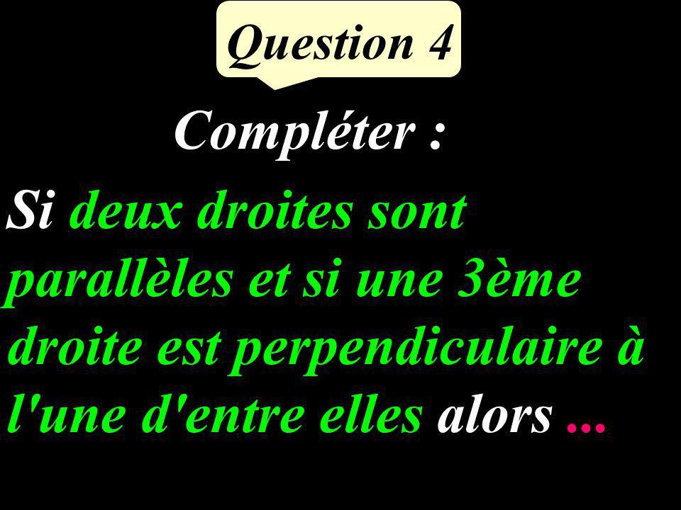 Question 4 Si deux droites sont parallèles et si une 3ème droite est perpendiculaire à l une d entre elles alors...