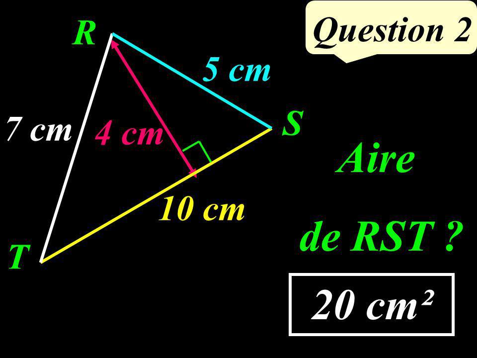 Question 2 20 cm² 7 cm 4 cm R T S 5 cm 10 cm Aire de RST ?