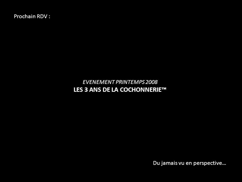Prochain RDV : EVENEMENT PRINTEMPS 2008 LES 3 ANS DE LA COCHONNERIE Du jamais vu en perspective…