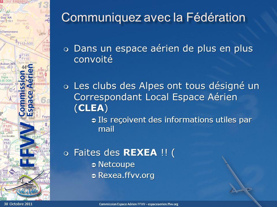 Commission Espace Aérien FFVV – espaceaerien.ffvv.org 30 Octobre 2011 30 Octobre 2011 Espace Aérien Commission FFVV Communiquez avec la Fédération Dans un espace aérien de plus en plus convoité Dans un espace aérien de plus en plus convoité Les clubs des Alpes ont tous désigné un Correspondant Local Espace Aérien (CLEA) Les clubs des Alpes ont tous désigné un Correspondant Local Espace Aérien (CLEA) Ils reçoivent des informations utiles par mail Ils reçoivent des informations utiles par mail Faites des REXEA !.