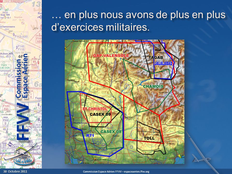 Commission Espace Aérien FFVV – espaceaerien.ffvv.org 30 Octobre 2011 30 Octobre 2011 Espace Aérien Commission FFVV … en plus nous avons de plus en plus dexercices militaires.