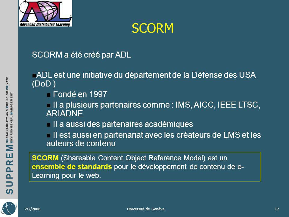 2/2/2006Université de Genève12 SCORM SCORM (Shareable Content Object Reference Model) est un ensemble de standards pour le développement de contenu de