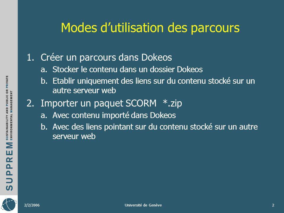 2/2/2006Université de Genève3 Comment créer un parcours – paquet SCORM En utilisant: 1.Dokeos -> Editeur de Parcours pédagogique 2.Exportation dun contenu existant sur un LMS pouvant exporter du Content package IMS / SCORM 3.Editeur de content package Reload Editor http://www.reload.ac.uk/ (Open source, Java, Windows, Mac, Linux) http://www.reload.ac.uk/
