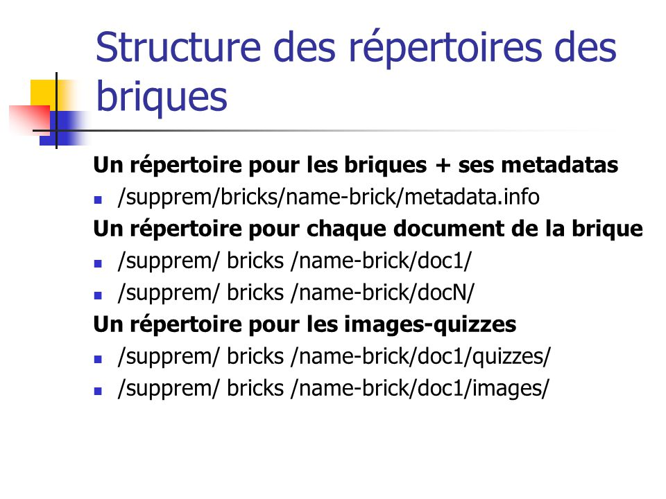 Structure des répertoires des briques Un répertoire pour les briques + ses metadatas /supprem/bricks/name-brick/metadata.info Un répertoire pour chaque document de la brique /supprem/ bricks /name-brick/doc1/ /supprem/ bricks /name-brick/docN/ Un répertoire pour les images-quizzes /supprem/ bricks /name-brick/doc1/quizzes/ /supprem/ bricks /name-brick/doc1/images/