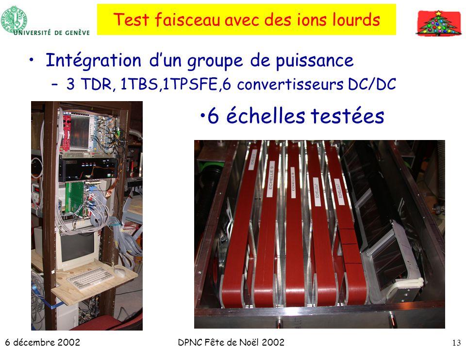 6 décembre 2002DPNC Fête de Noël 200213 Test faisceau avec des ions lourds Intégration dun groupe de puissance –3 TDR, 1TBS,1TPSFE,6 convertisseurs DC