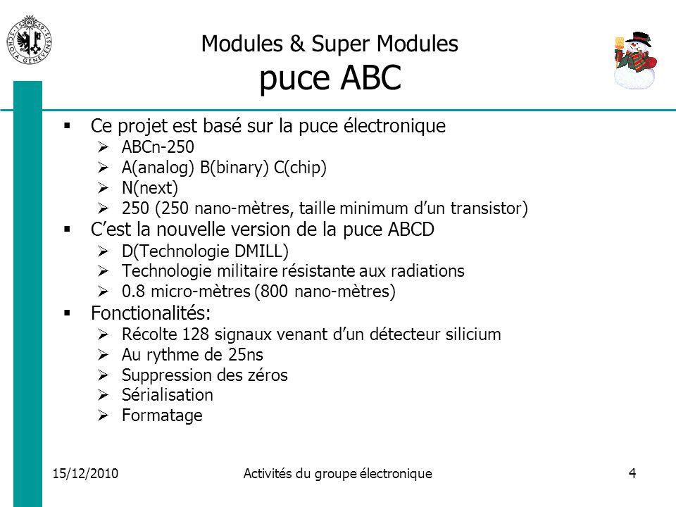15/12/2010 Activités du groupe électronique4 Modules & Super Modules puce ABC Ce projet est basé sur la puce électronique ABCn-250 A(analog) B(binary) C(chip) N(next) 250 (250 nano-mètres, taille minimum dun transistor) Cest la nouvelle version de la puce ABCD D(Technologie DMILL) Technologie militaire résistante aux radiations 0.8 micro-mètres (800 nano-mètres) Fonctionalités: Récolte 128 signaux venant dun détecteur silicium Au rythme de 25ns Suppression des zéros Sérialisation Formatage
