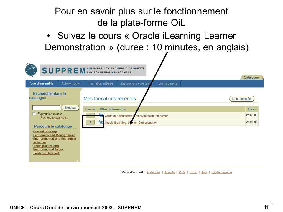 UNIGE – Cours Droit de lenvironnement 2003 – SUPPREM 11 Pour en savoir plus sur le fonctionnement de la plate-forme OiL Suivez le cours « Oracle iLearning Learner Demonstration » (durée : 10 minutes, en anglais)