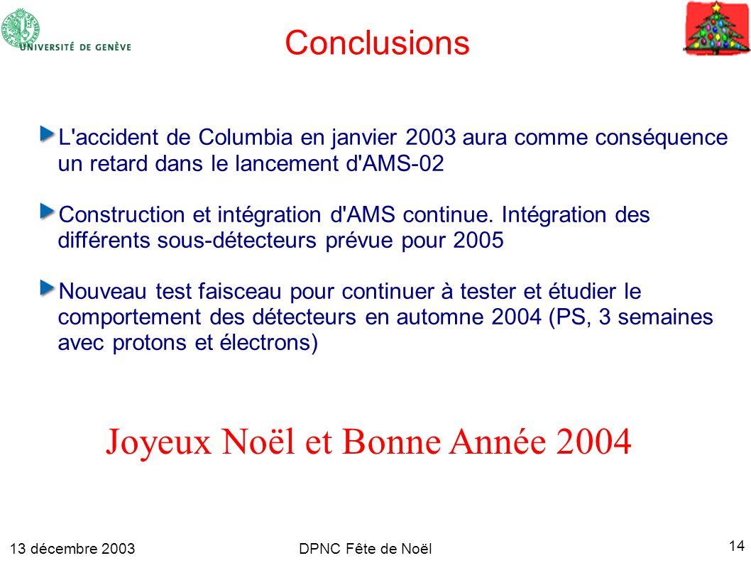 13 décembre 2003 14 DPNC Fête de Noël Conclusions L accident de Columbia en janvier 2003 aura comme conséquence un retard dans le lancement d AMS-02 Construction et intégration d AMS continue.