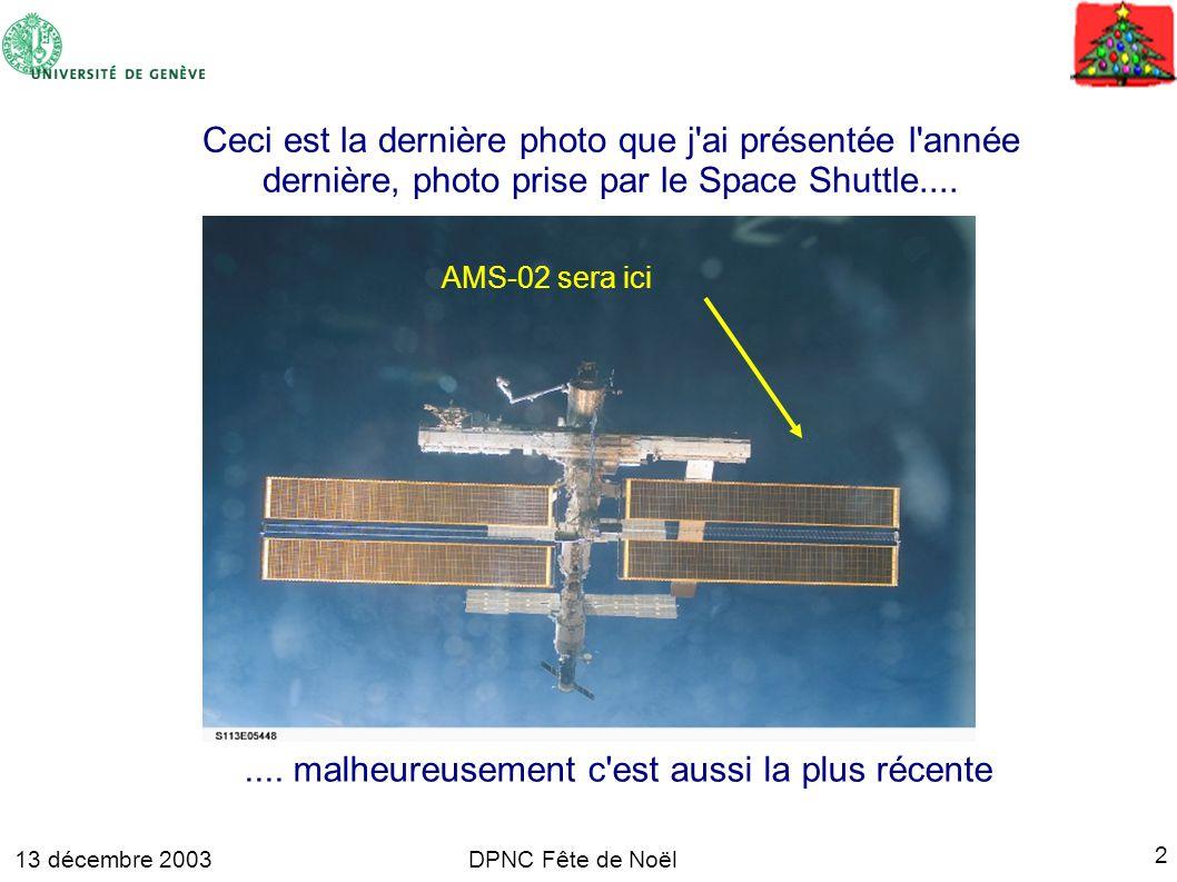 13 décembre 2003 2 DPNC Fête de Noël AMS-02 sera ici Ceci est la dernière photo que j ai présentée l année dernière, photo prise par le Space Shuttle........