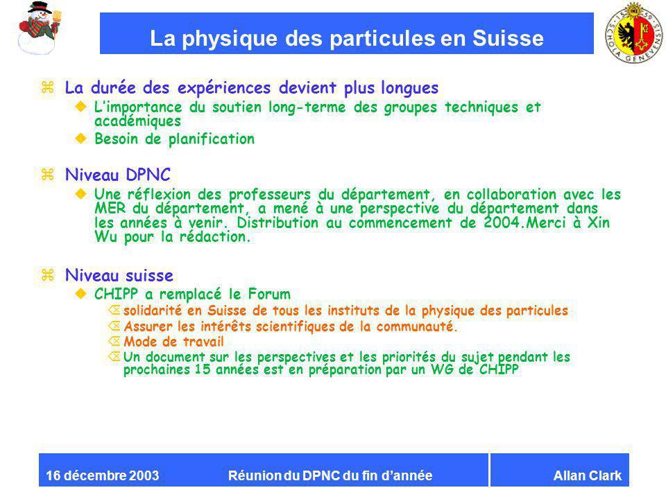 Réunion du DPNC du fin dannéeAllan Clark16 décembre 2003 La physique des particules en Suisse zLa durée des expériences devient plus longues uLimporta
