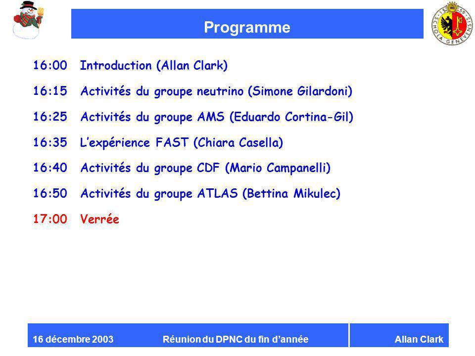 Réunion du DPNC du fin dannéeAllan Clark16 décembre 2003 Programme 16:00 Introduction (Allan Clark) 16:15 Activités du groupe neutrino (Simone Gilardoni) 16:25 Activités du groupe AMS (Eduardo Cortina-Gil) 16:35 Lexpérience FAST (Chiara Casella) 16:40 Activités du groupe CDF (Mario Campanelli) 16:50 Activités du groupe ATLAS (Bettina Mikulec) 17:00Verrée
